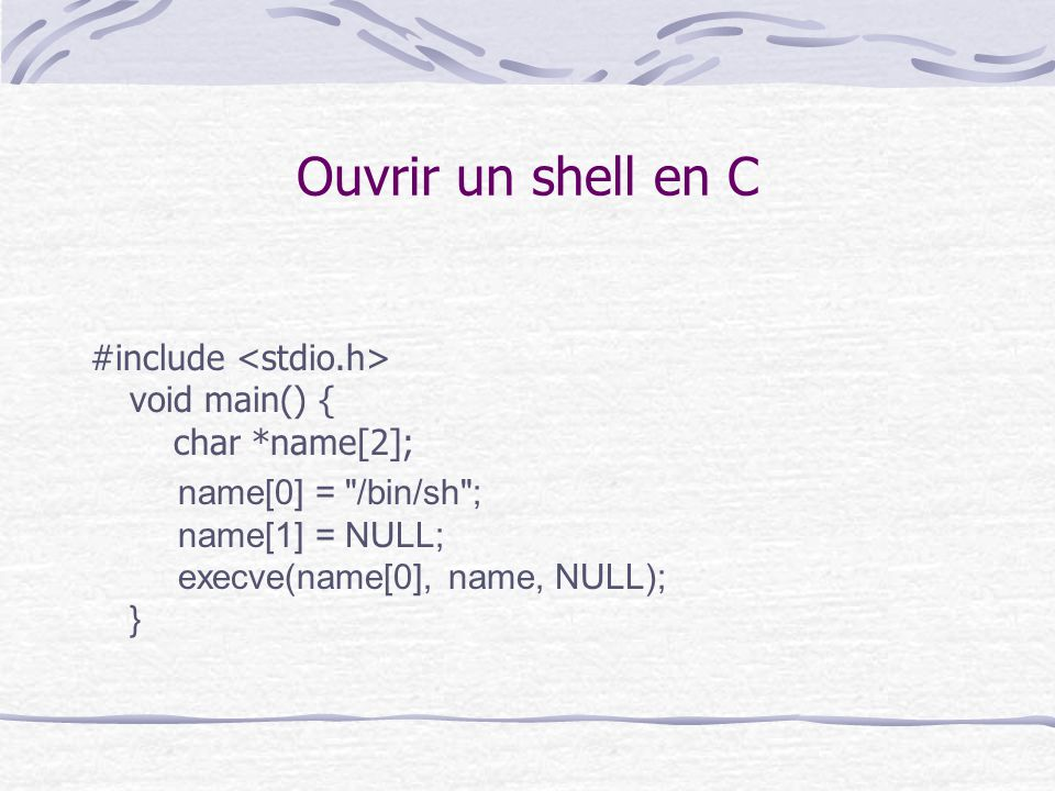 Ouvrir un shell en C #include <stdio.h> void main() { char *name[2];